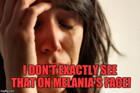First World Problems Meme | I DON'T EXACTLY SEE THAT ON MELANIA'S FACE! | image tagged in memes,first world problems | made w/ Imgflip meme maker