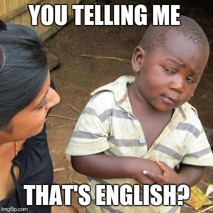 Third World Skeptical Kid Meme | YOU TELLING ME THAT'S ENGLISH? | image tagged in memes,third world skeptical kid | made w/ Imgflip meme maker