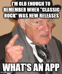 "Back In My Day Meme | I'M OLD ENOUGH TO REMEMBER WHEN ""CLASSIC ROCK"" WAS NEW RELEASES WHAT'S AN APP 