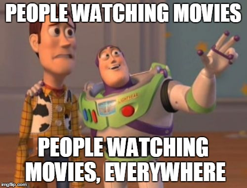 X, X Everywhere Meme | PEOPLE WATCHING MOVIES PEOPLE WATCHING MOVIES, EVERYWHERE | image tagged in memes,x x everywhere | made w/ Imgflip meme maker