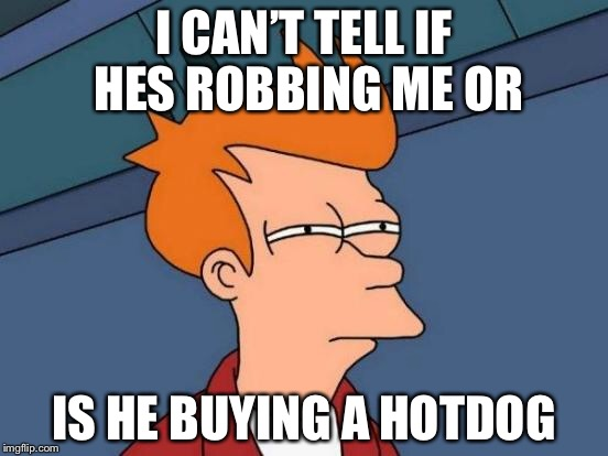 Futurama Fry Meme | I CAN'T TELL IF HES ROBBING ME OR IS HE BUYING A HOTDOG | image tagged in memes,futurama fry | made w/ Imgflip meme maker