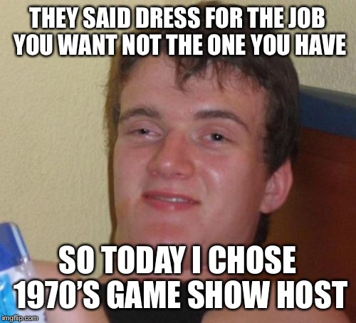 10 Guy Meme | THEY SAID DRESS FOR THE JOB YOU WANT NOT THE ONE YOU HAVE SO TODAY I CHOSE 1970'S GAME SHOW HOST | image tagged in memes,10 guy | made w/ Imgflip meme maker