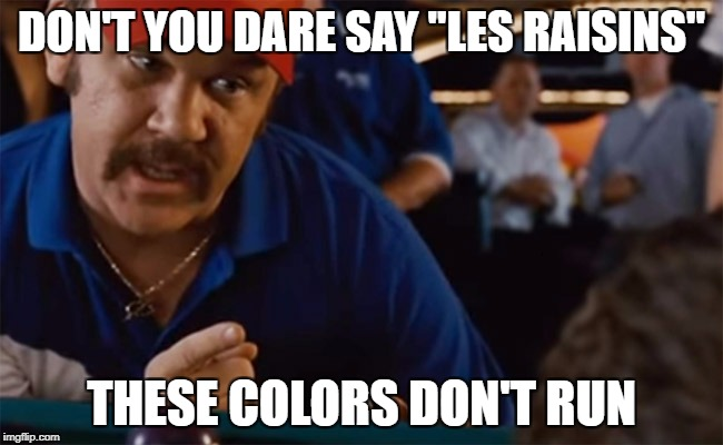 "DON'T YOU DARE SAY ""LES RAISINS"" THESE COLORS DON'T RUN 