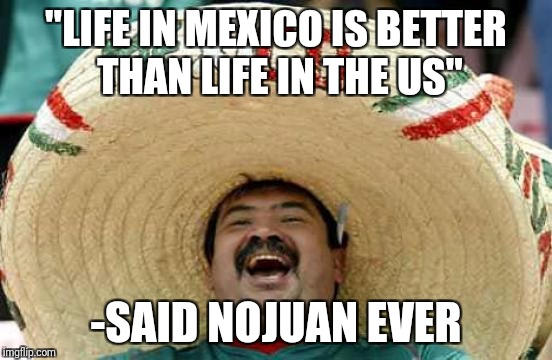 "NoJuanEver | ""LIFE IN MEXICO IS BETTER THAN LIFE IN THE US"" -SAID NOJUAN EVER 