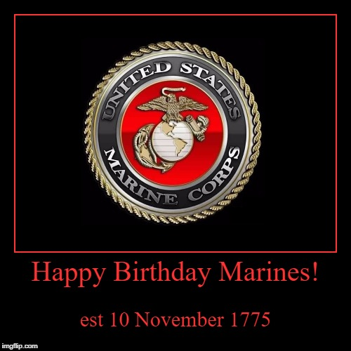 Tomorrow is Veterans Day, but today is all about the Marine Corps! | Happy Birthday Marines! | est 10 November 1775 | image tagged in funny,demotivationals,marines,marine corps,military week,usmc | made w/ Imgflip demotivational maker