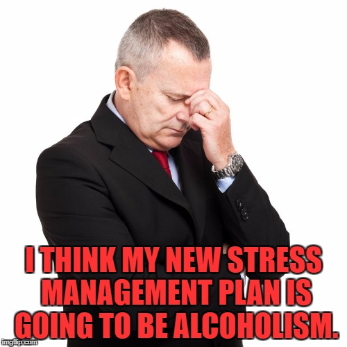 I THINK MY NEW STRESS MANAGEMENT PLAN IS GOING TO BE ALCOHOLISM. | image tagged in stress,drinking,alchohol,funny,memes,funny memes | made w/ Imgflip meme maker