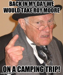 Back In My Day Meme | BACK IN MY DAY WE WOULD TAKE ROY MOORE ON A CAMPING TRIP! | image tagged in memes,back in my day | made w/ Imgflip meme maker