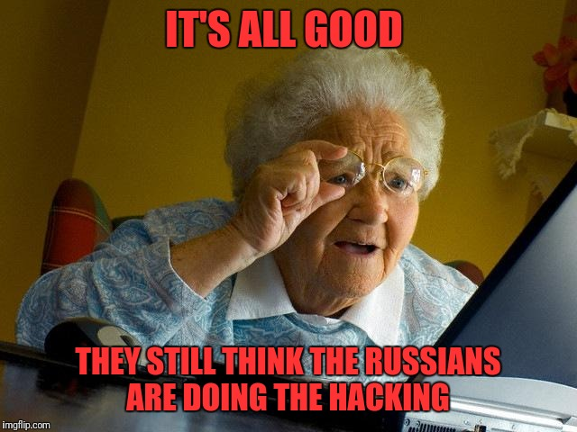 Grandma Finds The Internet Meme | IT'S ALL GOOD THEY STILL THINK THE RUSSIANS ARE DOING THE HACKING | image tagged in memes,grandma finds the internet | made w/ Imgflip meme maker