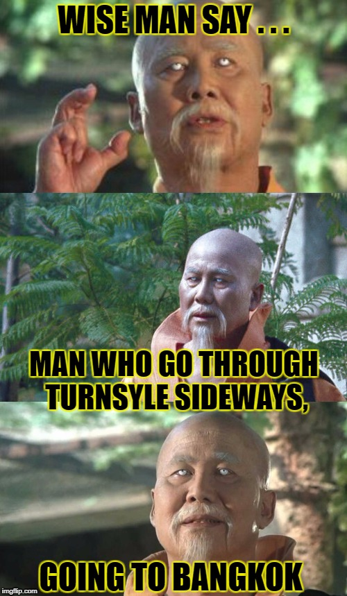 WISE MAN SAY . . . MAN WHO GO THROUGH TURNSYLE SIDEWAYS, GOING TO BANGKOK | image tagged in wise man say | made w/ Imgflip meme maker