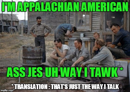 I'M APPALACHIAN AMERICAN ASS JES UH WAY I TAWK * * TRANSLATION : THAT'S JUST THE WAY I TALK | made w/ Imgflip meme maker