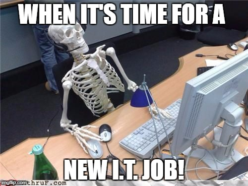 Skeleton Computer | WHEN IT'S TIME FOR A NEW I.T. JOB! | image tagged in skeleton computer | made w/ Imgflip meme maker