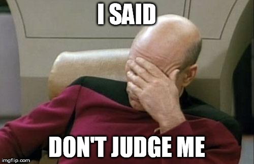 Captain Picard Facepalm Meme | I SAID DON'T JUDGE ME | image tagged in memes,captain picard facepalm | made w/ Imgflip meme maker