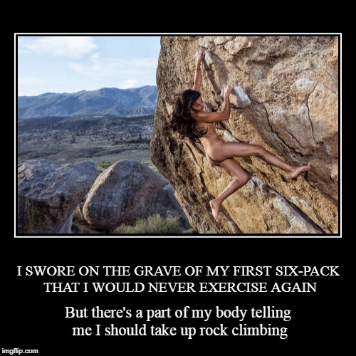 and it's not my liver | I SWORE ON THE GRAVE OF MY FIRST SIX-PACK THAT I WOULD NEVER EXERCISE AGAIN | But there's a part of my body telling me I should take up rock | image tagged in funny,demotivationals,exercise,rock climbing,lazy,sexy women | made w/ Imgflip demotivational maker