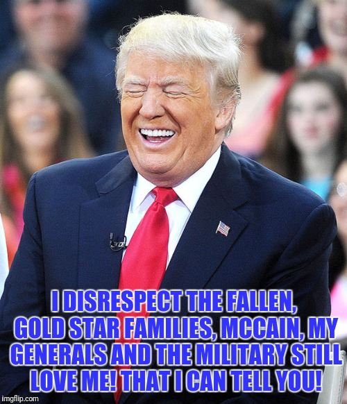 I DISRESPECT THE FALLEN, GOLD STAR FAMILIES, MCCAIN, MY GENERALS AND THE MILITARY STILL LOVE ME! THAT I CAN TELL YOU! | made w/ Imgflip meme maker