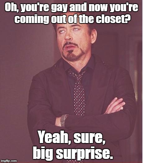Butch, please! | Oh, you're gay and now you're coming out of the closet? Yeah, sure, big surprise. | image tagged in memes,face you make robert downey jr,coming out | made w/ Imgflip meme maker