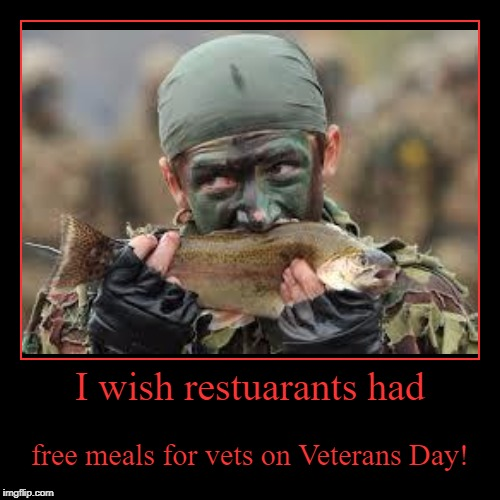 See comments for the link to all of the restaurants with offers. | I wish restuarants had | free meals for vets on Veterans Day! | image tagged in funny,demotivationals,veterans day,military week | made w/ Imgflip demotivational maker