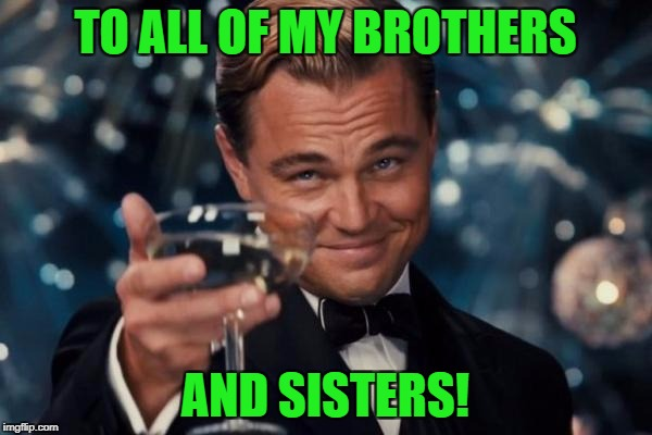 Leonardo Dicaprio Cheers Meme | TO ALL OF MY BROTHERS AND SISTERS! | image tagged in memes,leonardo dicaprio cheers | made w/ Imgflip meme maker