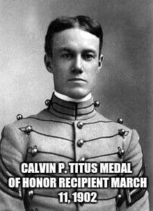 CALVIN P. TITUS MEDAL OF HONOR RECIPIENT MARCH 11, 1902 | made w/ Imgflip meme maker