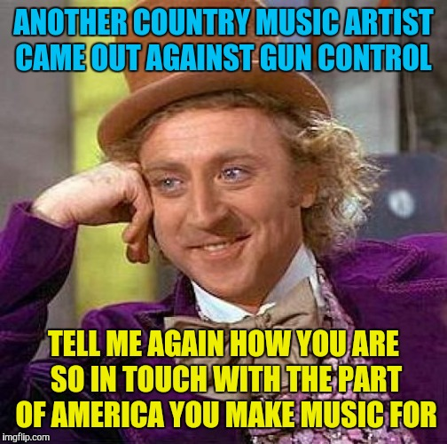 And they might have just killed their careers  | ANOTHER COUNTRY MUSIC ARTIST CAME OUT AGAINST GUN CONTROL TELL ME AGAIN HOW YOU ARE SO IN TOUCH WITH THE PART OF AMERICA YOU MAKE MUSIC FOR | image tagged in memes,creepy condescending wonka,gun control,country music | made w/ Imgflip meme maker