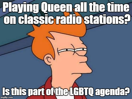 Although they still don't get as much airplay as Led Zeppelin... | Playing Queen all the time on classic radio stations? Is this part of the LGBTQ agenda? | image tagged in memes,futurama fry,classic rock,conspiracy | made w/ Imgflip meme maker