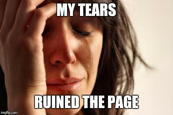 First World Problems Meme | MY TEARS RUINED THE PAGE | image tagged in memes,first world problems | made w/ Imgflip meme maker