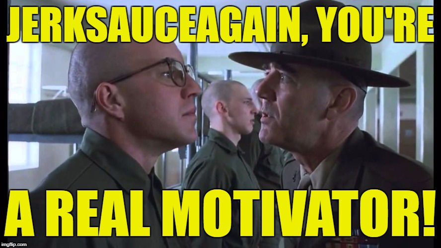 full metal jacket | JERKSAUCEAGAIN, YOU'RE A REAL MOTIVATOR! | image tagged in full metal jacket | made w/ Imgflip meme maker