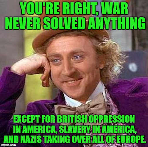 Creepy Condescending Wonka Meme | YOU'RE RIGHT, WAR NEVER SOLVED ANYTHING EXCEPT FOR BRITISH OPPRESSION IN AMERICA, SLAVERY IN AMERICA, AND NAZIS TAKING OVER ALL OF EUROPE. | image tagged in memes,creepy condescending wonka | made w/ Imgflip meme maker