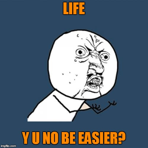 Y U No Meme | LIFE Y U NO BE EASIER? | image tagged in memes,y u no | made w/ Imgflip meme maker