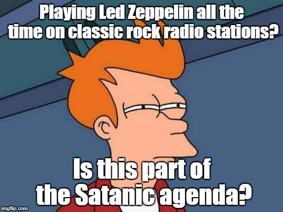 Why do THEY get so much airplay? | Playing Led Zeppelin all the time on classic rock radio stations? Is this part of the Satanic agenda? | image tagged in memes,futurama fry,satanic,led zeppelin,backmasking | made w/ Imgflip meme maker