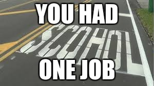 typo school | YOU HAD ONE JOB | image tagged in typo school | made w/ Imgflip meme maker