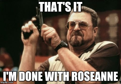 Am I The Only One Around Here Meme | THAT'S IT I'M DONE WITH ROSEANNE | image tagged in memes,am i the only one around here | made w/ Imgflip meme maker