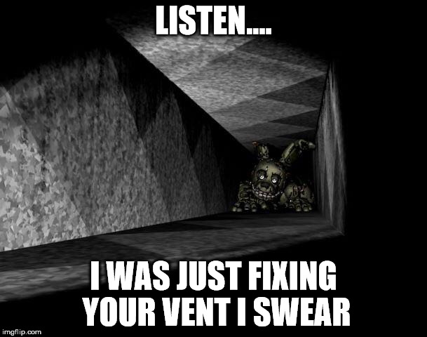 FnAF 3 | LISTEN.... I WAS JUST FIXING YOUR VENT I SWEAR | image tagged in fnaf 3 | made w/ Imgflip meme maker