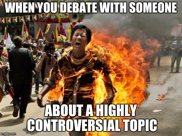 on fire | WHEN YOU DEBATE WITH SOMEONE ABOUT A HIGHLY CONTROVERSIAL TOPIC | image tagged in on fire | made w/ Imgflip meme maker