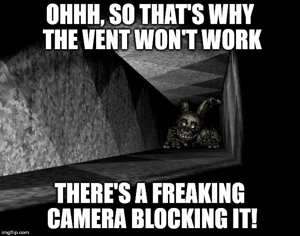 FnAF 3 | OHHH, SO THAT'S WHY THE VENT WON'T WORK THERE'S A FREAKING CAMERA BLOCKING IT! | image tagged in fnaf 3 | made w/ Imgflip meme maker