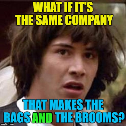 Conspiracy Keanu Meme | WHAT IF IT'S THE SAME COMPANY THAT MAKES THE BAGS AND THE BROOMS? AND | image tagged in memes,conspiracy keanu | made w/ Imgflip meme maker