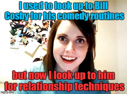 Zip Zop Zoobity Bop! (◔◡◔) Overly Attached Girlfriend Weekend, a socrates, isayisay and Craziness_all_the_way event, Nov 10-12th | I used to look up to Bill Cosby for his comedy routines but now I look up to him for relationship techniques | image tagged in memes,overly attached girlfriend,overly attached girlfriend weekend,bill cosby,date,too soon | made w/ Imgflip meme maker