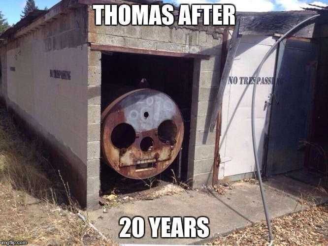 Thomas the Tank Engine  | THOMAS AFTER 20 YEARS | image tagged in thomas the tank engine | made w/ Imgflip meme maker