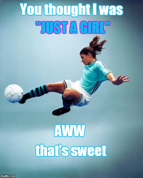"You thought I was ""JUST A GIRL"" AWW that's sweet 