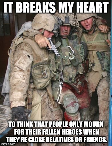 Wounded Soldier | IT BREAKS MY HEART TO THINK THAT PEOPLE ONLY MOURN FOR THEIR FALLEN HEROES WHEN THEY'RE CLOSE RELATIVES OR FRIENDS. | image tagged in wounded soldier | made w/ Imgflip meme maker