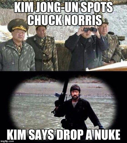 chuck norris | KIM JONG-UN SPOTS CHUCK NORRIS KIM SAYS DROP A NUKE | image tagged in chuck norris | made w/ Imgflip meme maker