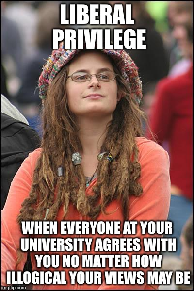 College Liberal Meme | LIBERAL PRIVILEGE WHEN EVERYONE AT YOUR UNIVERSITY AGREES WITH YOU NO MATTER HOW ILLOGICAL YOUR VIEWS MAY BE | image tagged in memes,college liberal | made w/ Imgflip meme maker