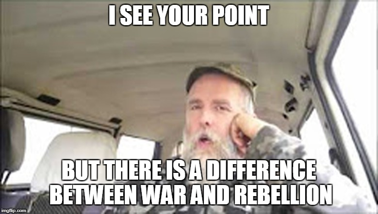 I SEE YOUR POINT BUT THERE IS A DIFFERENCE BETWEEN WAR AND REBELLION | made w/ Imgflip meme maker