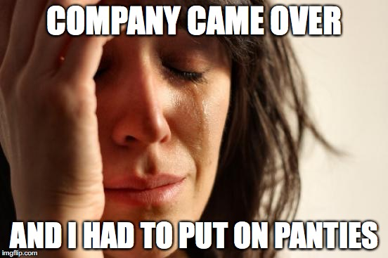 First World Problems Meme | COMPANY CAME OVER AND I HAD TO PUT ON PANTIES | image tagged in memes,first world problems | made w/ Imgflip meme maker
