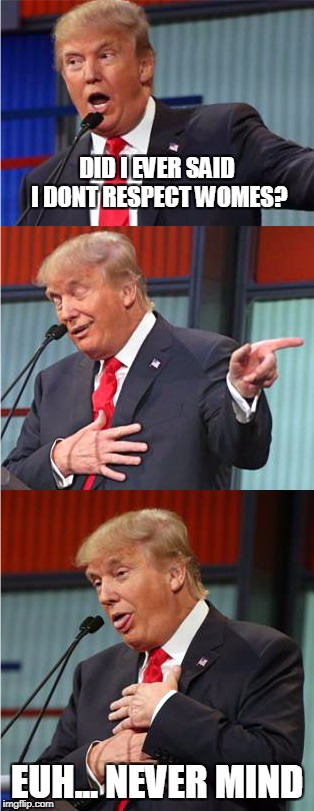 Bad Pun Trump | DID I EVER SAID I DONT RESPECT WOMES? EUH... NEVER MIND | image tagged in bad pun trump | made w/ Imgflip meme maker