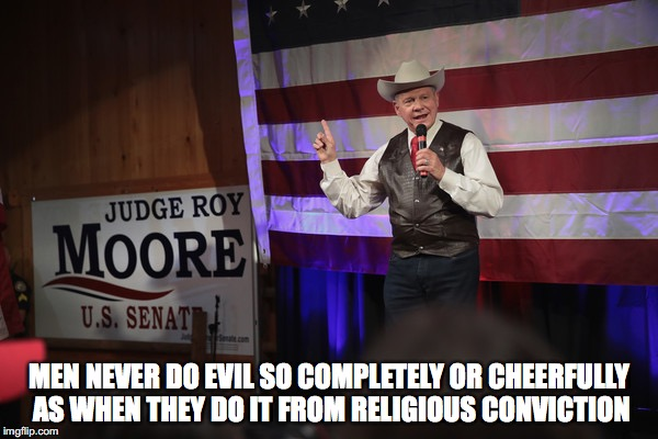Roy Moore | MEN NEVER DO EVIL SO COMPLETELY OR CHEERFULLY AS WHEN THEY DO IT FROM RELIGIOUS CONVICTION | image tagged in politics | made w/ Imgflip meme maker