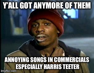 Y'all Got Any More Of That Meme | Y'ALL GOT ANYMORE OF THEM ANNOYING SONGS IN COMMERCIALS ESPECIALLY HARRIS TEETER | image tagged in memes,yall got any more of | made w/ Imgflip meme maker