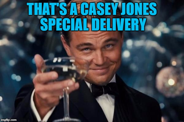 Leonardo Dicaprio Cheers Meme | THAT'S A CASEY JONES SPECIAL DELIVERY | image tagged in memes,leonardo dicaprio cheers | made w/ Imgflip meme maker