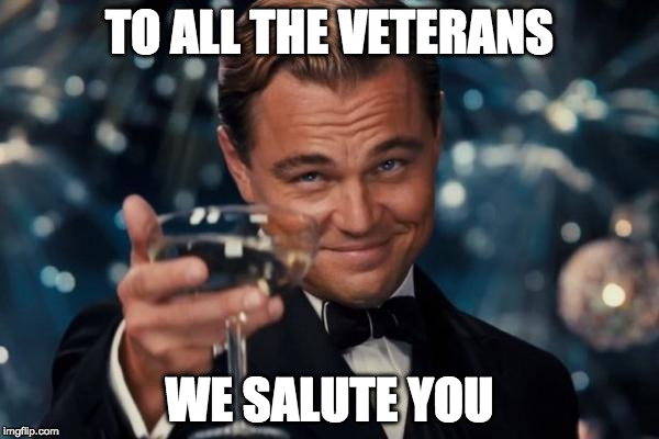 Thank you for protecting America. | TO ALL THE VETERANS WE SALUTE YOU | image tagged in memes,leonardo dicaprio cheers,veterans day,america,iwanttobebacon | made w/ Imgflip meme maker