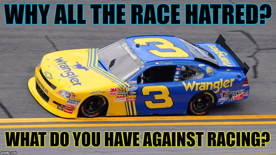 WHY ALL THE RACE HATRED? WHAT DO YOU HAVE AGAINST RACING? | made w/ Imgflip meme maker