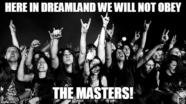 HERE IN DREAMLAND WE WILL NOT OBEY THE MASTERS! | made w/ Imgflip meme maker